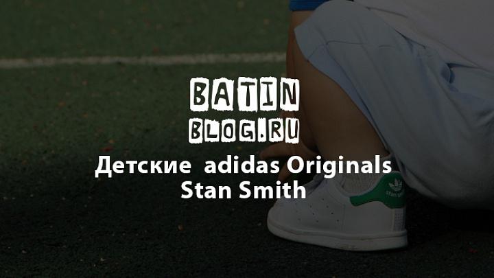 Детские кроссовки adidas Originals Stan Smith - Батин Блог