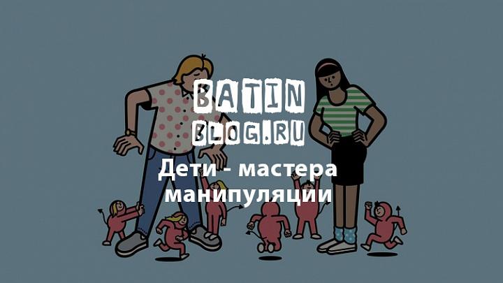 Дети - мастера манипуляции - Батин Блог